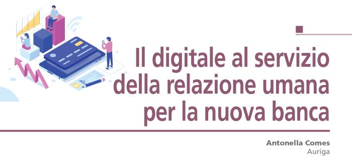 La digitalizzazione sta modificando profondamente il settore bancario, e in particolare la relazione che si sviluppa tra banca e cliente, oggi chiamata a far fronte a nuove e dirompenti necessità,… Approfondisci